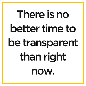 There is no better time to be transparent than right now.
