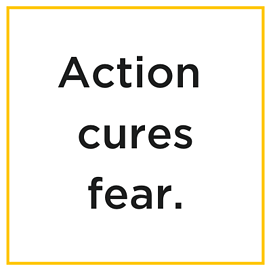 Action cures fear.