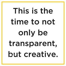 This is the time to not only be transparent, be creative.
