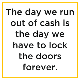 The day we run out of cash is the day we have to lock the doors forever.