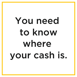 You need to know where your cash is.