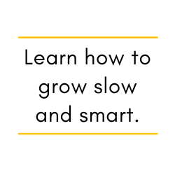 Learn how to grow slow and smart.