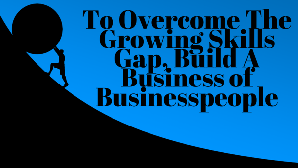 To Overcome The Growing Skills Gap,, Build a Business of Businesspeople-1