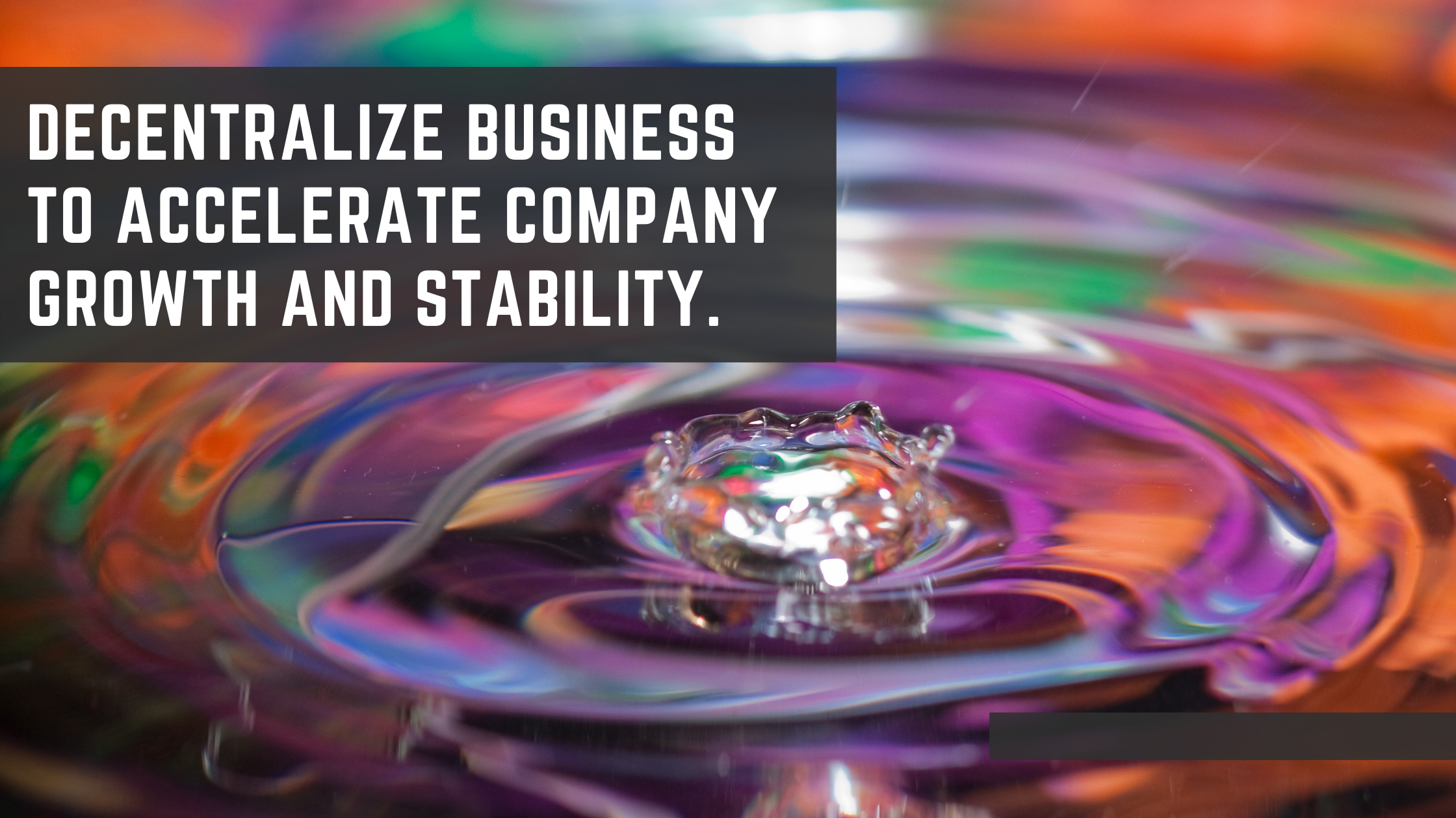 decentralize business to accelerate company growth and stability.