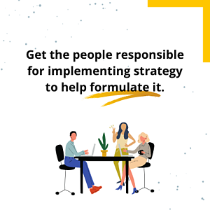 get the people responsible for implementing strategy to help formulate it. (1)