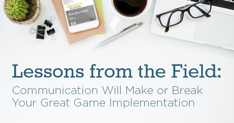 Communication Will Make or Break Your Great Game™ Implementation