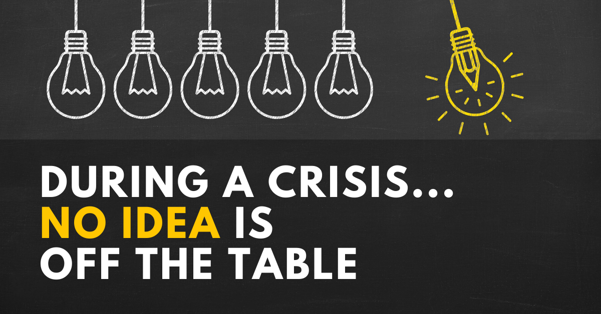 During a Crisis – No Idea is Off the Table.