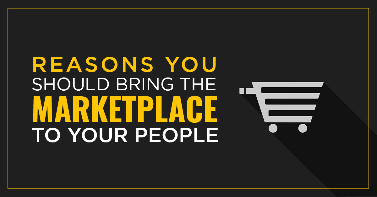 Reasons You Should Bring the Marketplace to Your People