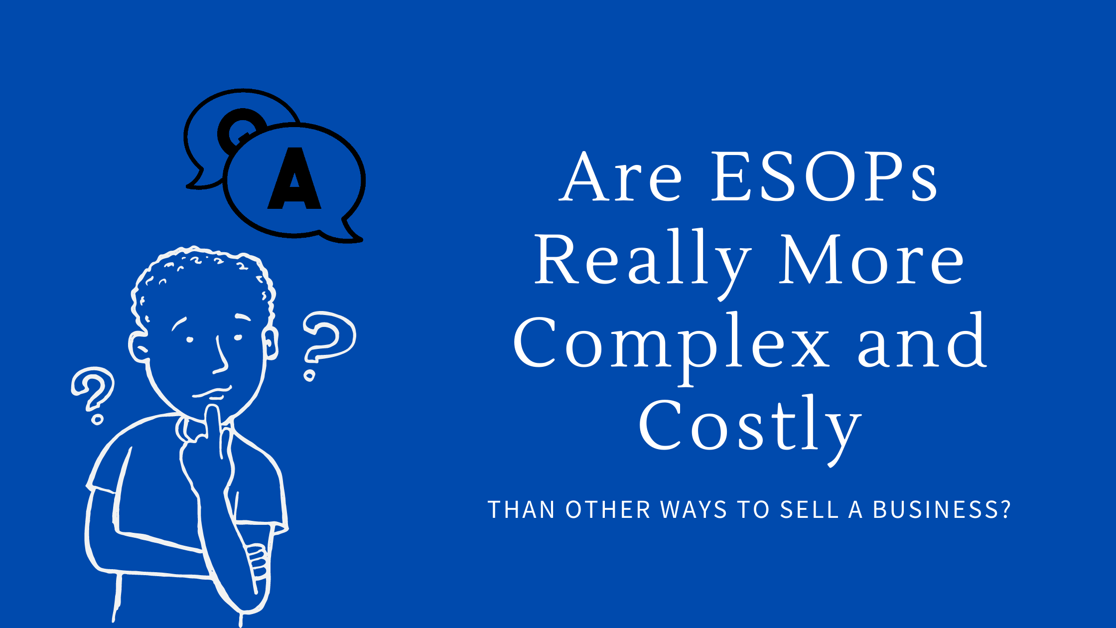 Are ESOPs Really More Complex and Costly Than Other Ways to Sell a Business?