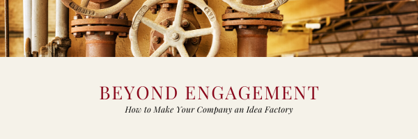 Beyond Engagement: How to Make Your Company into an Idea Factory