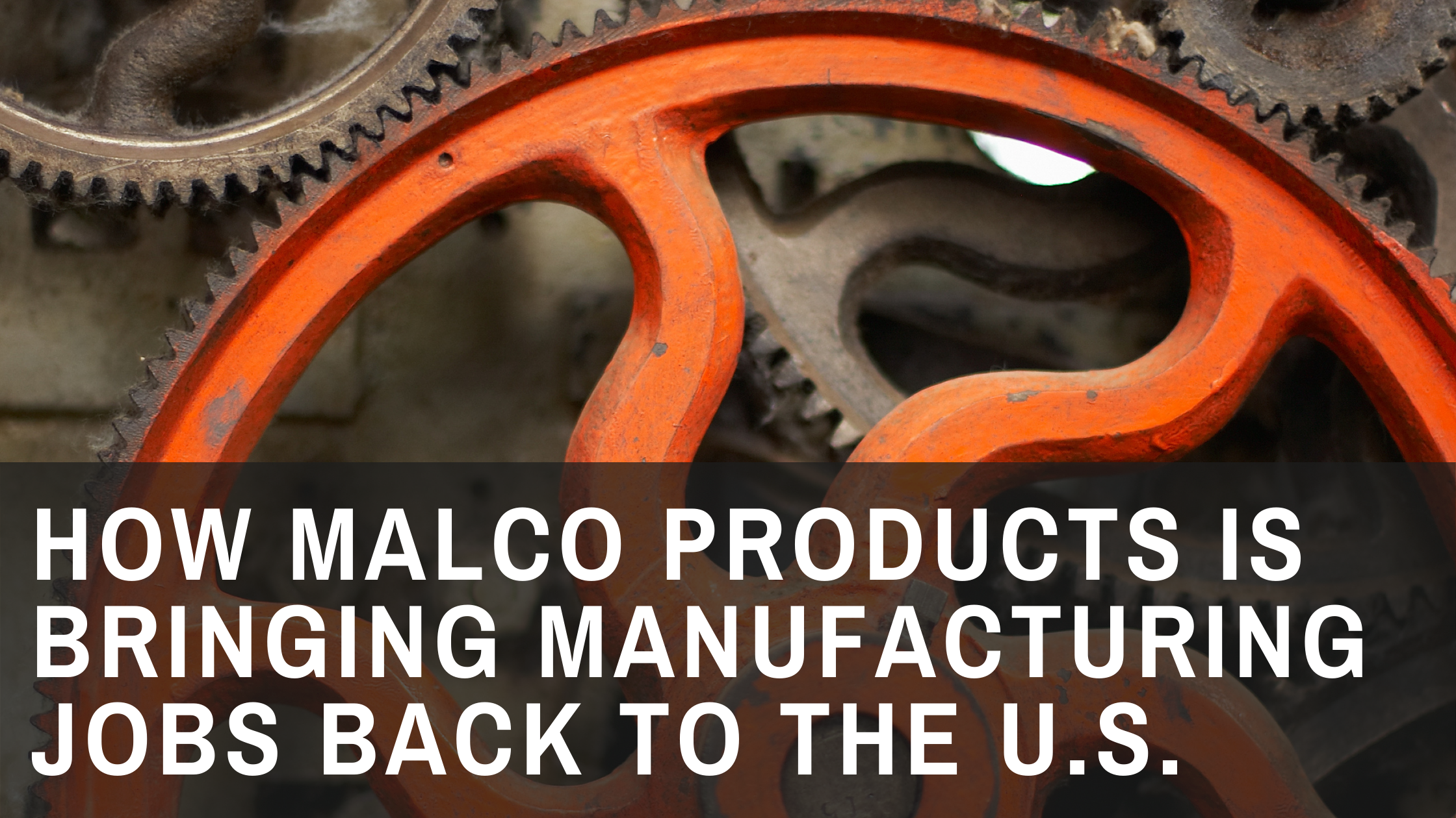 How Malco Products is Bringing Manufacturing Jobs Back To The U.S.