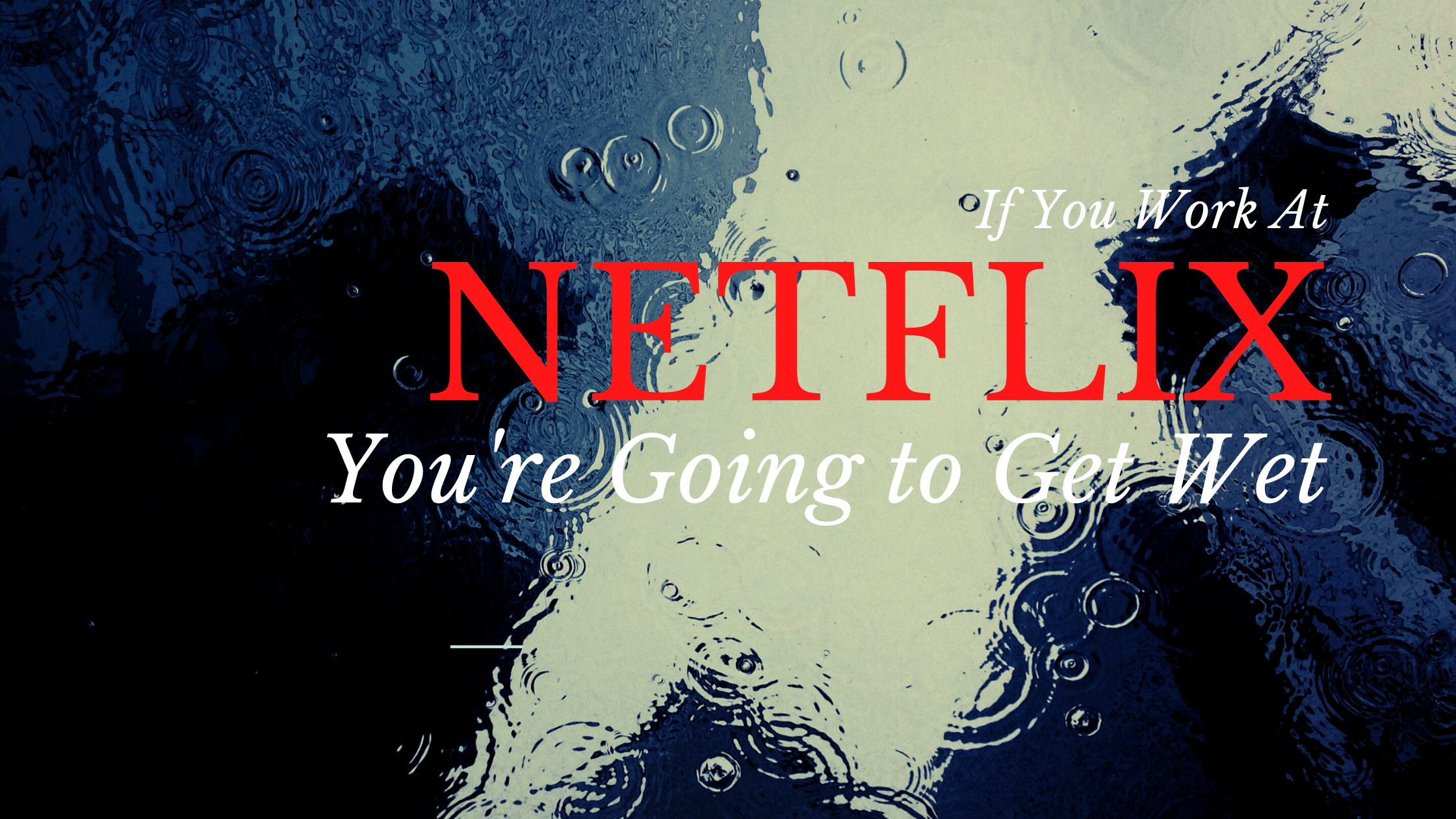 If You Work At Netflix, You're Going To Get Wet