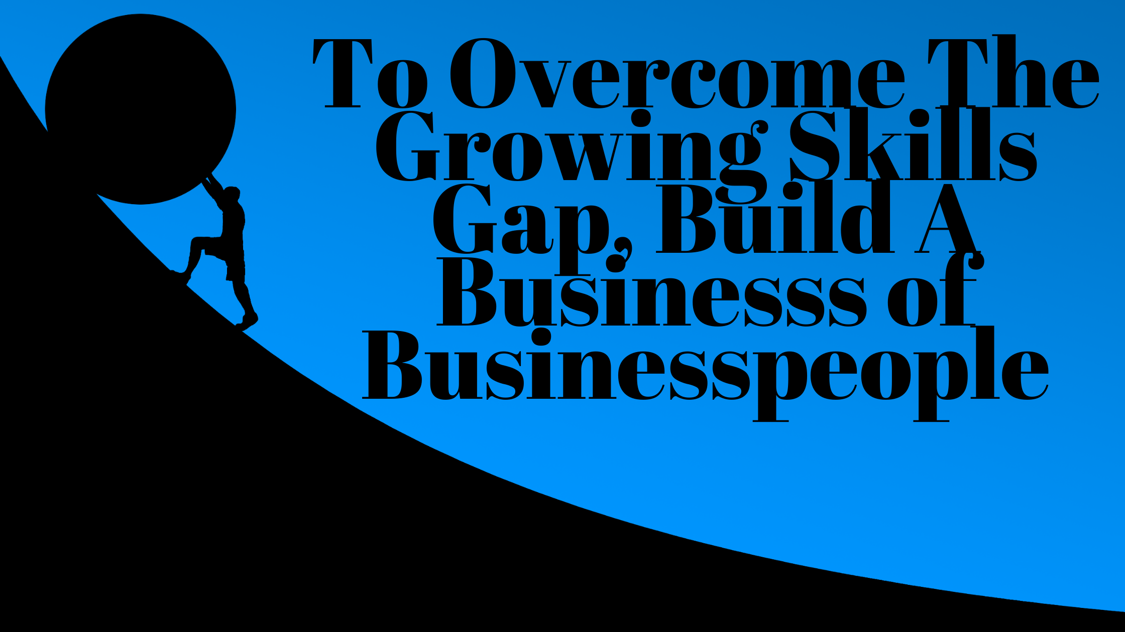 To Overcome The Growing Skills Gap, Build A Business of Businesspeople