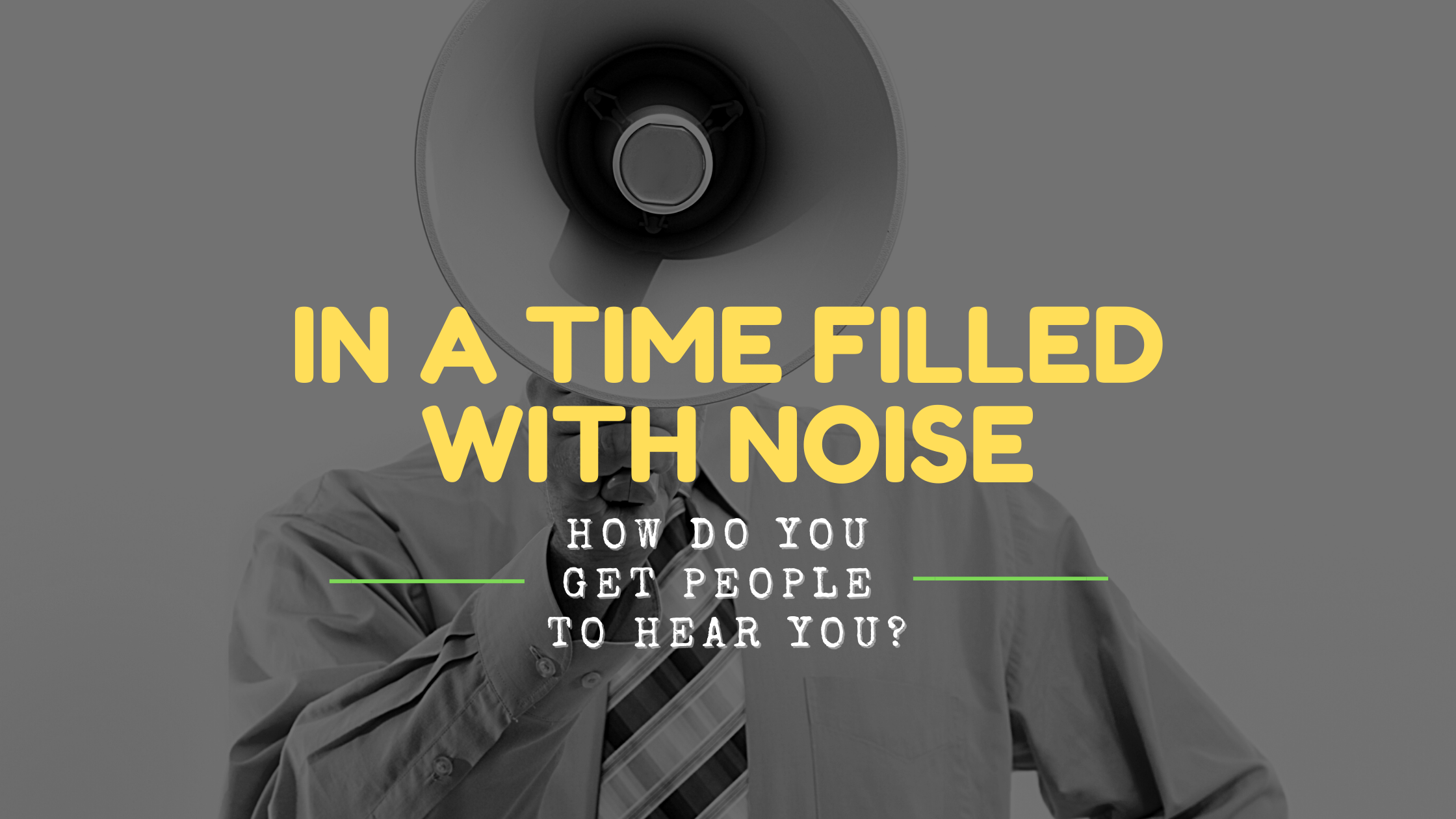 In A Time Filled With Noise, How Do You Get People To Hear You?